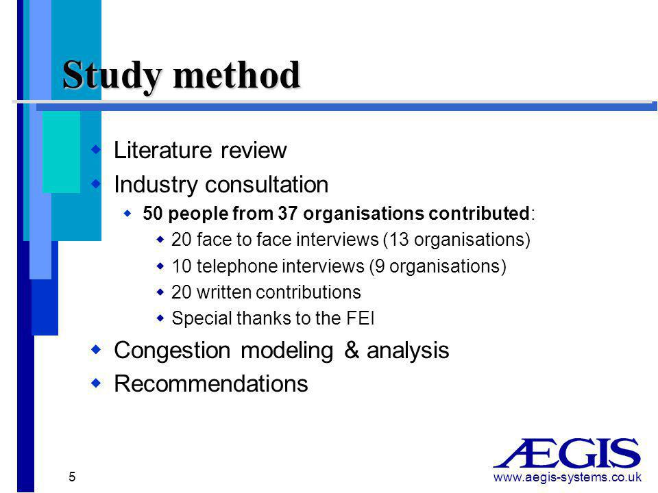 www.aegis-systems.co.uk 5 Study method   Literature review   Industry consultation   50 people from 37 organisations contributed:   20 face to face interviews (13 organisations)   10 telephone interviews (9 organisations)   20 written contributions   Special thanks to the FEI   Congestion modeling & analysis   Recommendations
