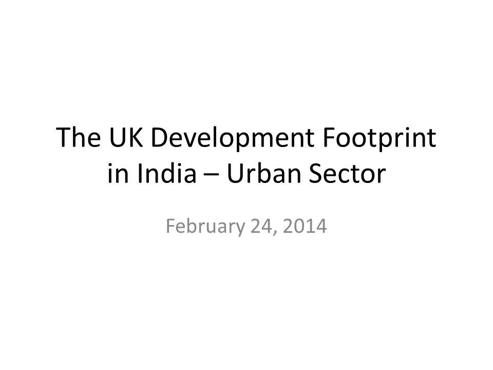 The UK Development Footprint in India – Urban Sector February 24, 2014