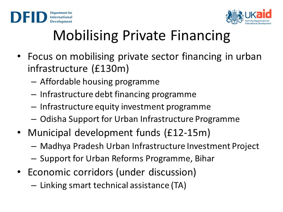 Mobilising Private Financing Focus on mobilising private sector financing in urban infrastructure (£130m) – Affordable housing programme – Infrastruct