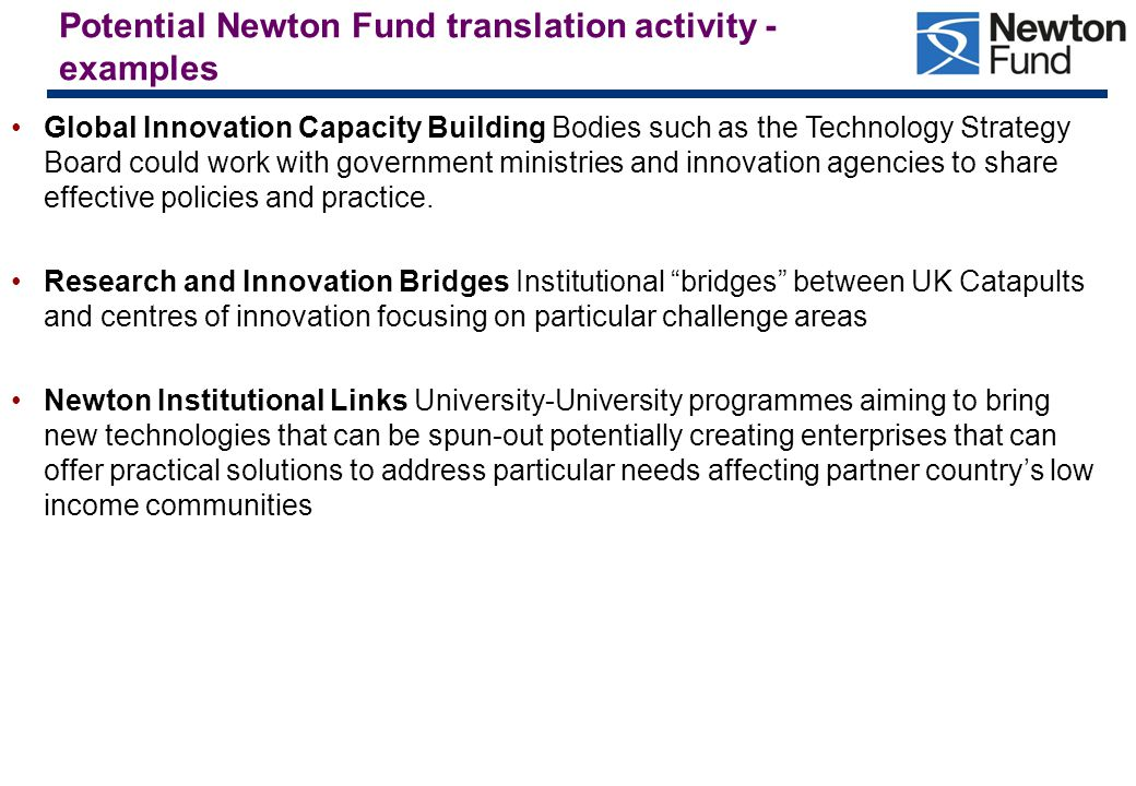Potential Newton Fund translation activity - examples Global Innovation Capacity Building Bodies such as the Technology Strategy Board could work with government ministries and innovation agencies to share effective policies and practice.