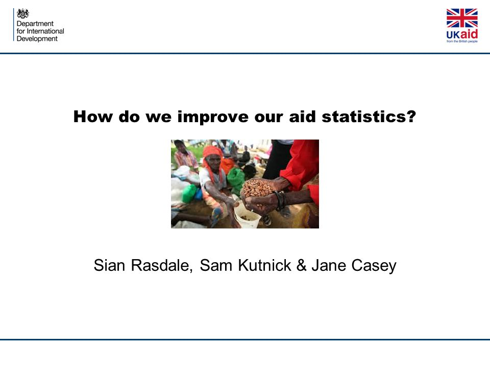 How do we improve our aid statistics? Sian Rasdale, Sam Kutnick & Jane Casey