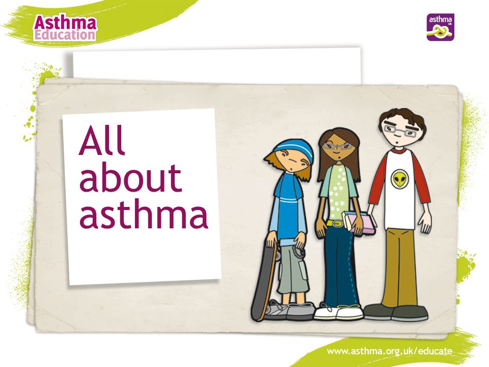 www.asthma.org.uk/educate All about asthma www.asthma.org.uk/educate