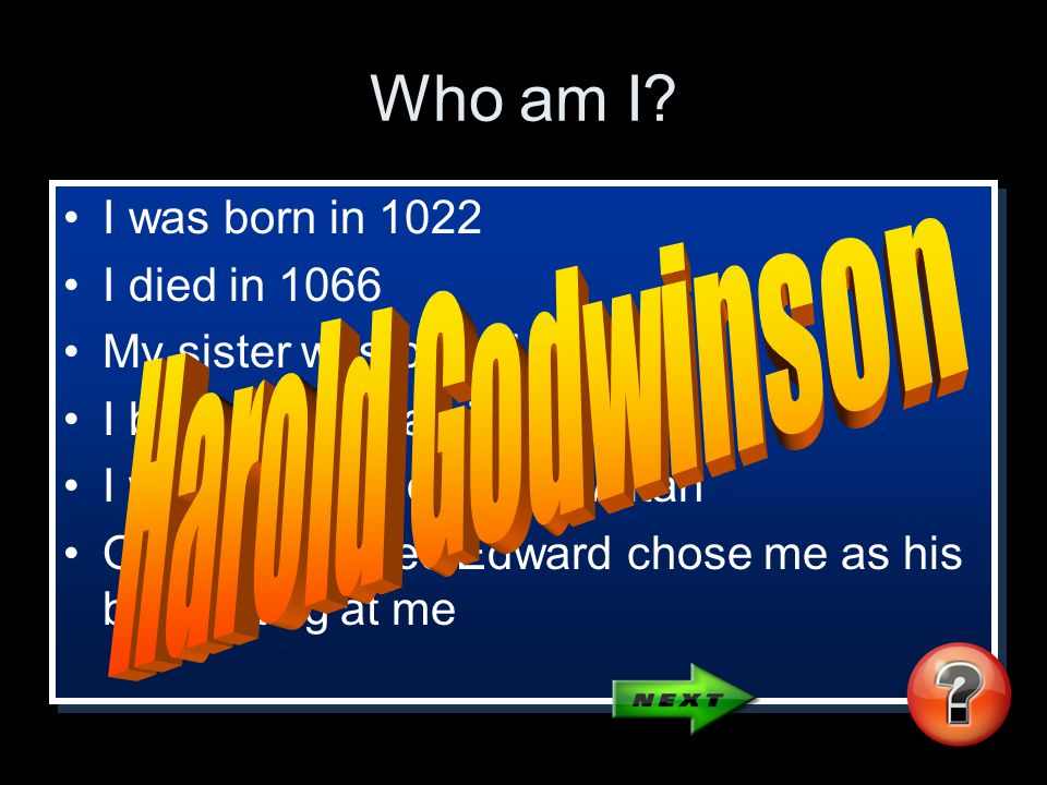 Who am I? I was born in 1022 I died in 1066 My sister was called Edith I became an Earl in 1053 I was supported by the Witan On his deathbed Edward ch