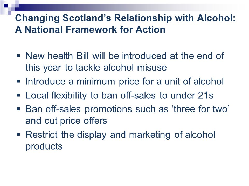 Changing Scotland's Relationship with Alcohol: A National Framework for Action  New health Bill will be introduced at the end of this year to tackle