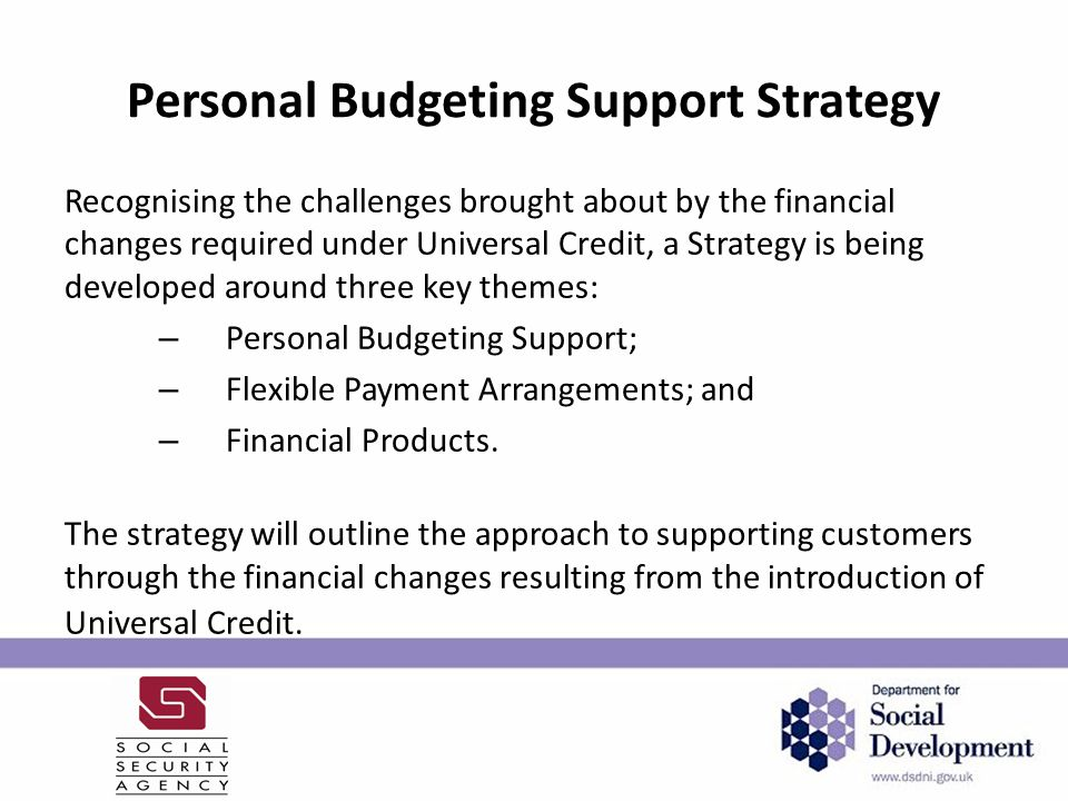Personal Budgeting Support Strategy Recognising the challenges brought about by the financial changes required under Universal Credit, a Strategy is being developed around three key themes: – Personal Budgeting Support; – Flexible Payment Arrangements; and – Financial Products.