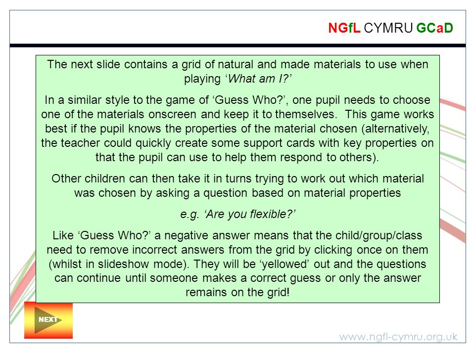 www.ngfl-cymru.org.uk NGfL CYMRU GCaD NEXT The next slide contains a grid of natural and made materials to use when playing 'What am I?' In a similar style to the game of 'Guess Who?', one pupil needs to choose one of the materials onscreen and keep it to themselves.