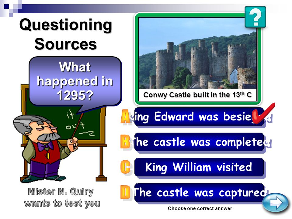 Conwy Castle built in the 13 th C Conwy Castle built in the 13 th C Questioning Sources The castle was completed King William visited King Edward was besieged Choose one correct answer What happened in 1295.