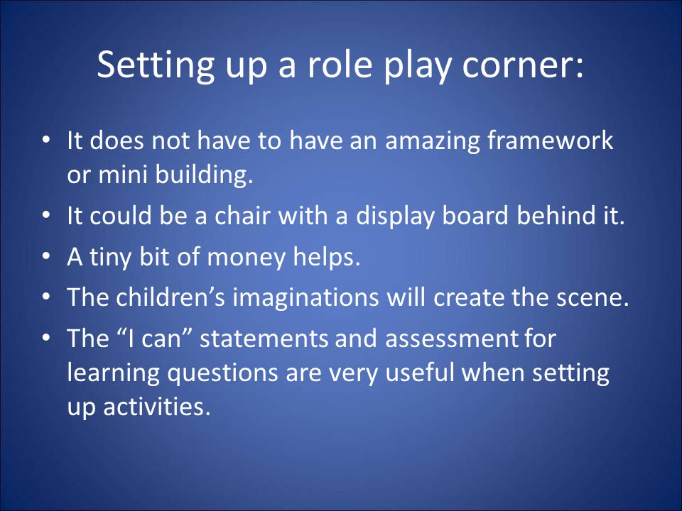Setting up a role play corner: It does not have to have an amazing framework or mini building. It could be a chair with a display board behind it. A t