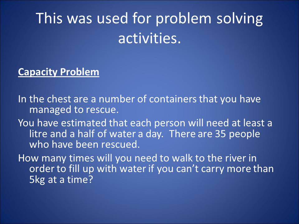 This was used for problem solving activities. Capacity Problem In the chest are a number of containers that you have managed to rescue. You have estim