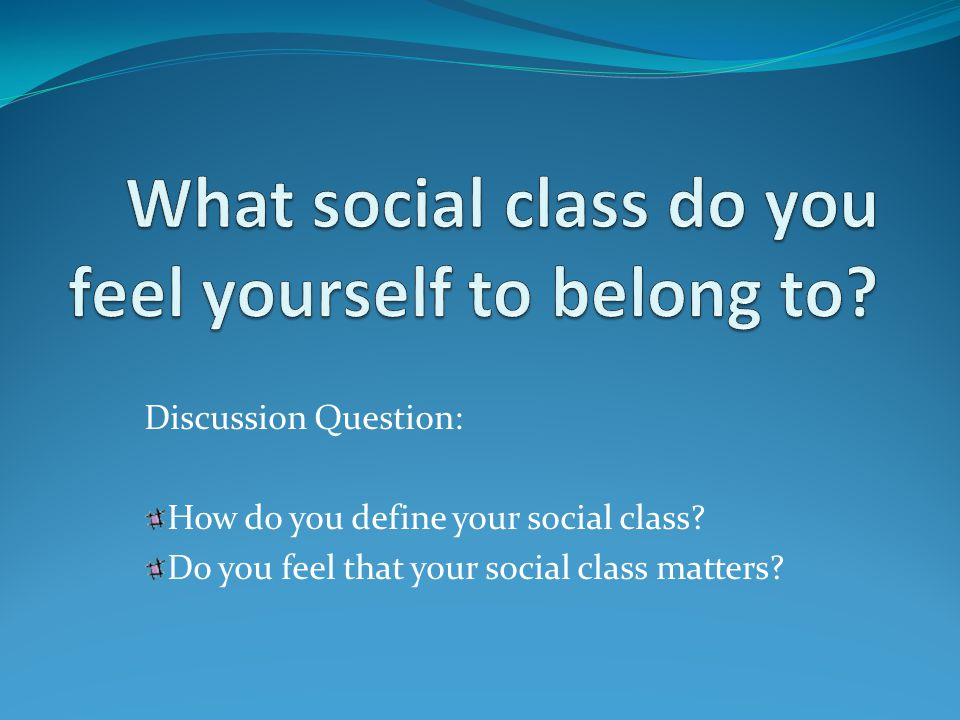 Discussion Question: How do you define your social class.