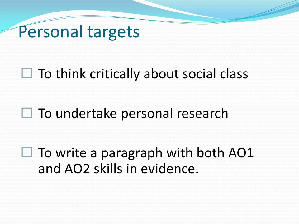 Personal targets  To think critically about social class  To undertake personal research  To write a paragraph with both AO1 and AO2 skills in evidence.