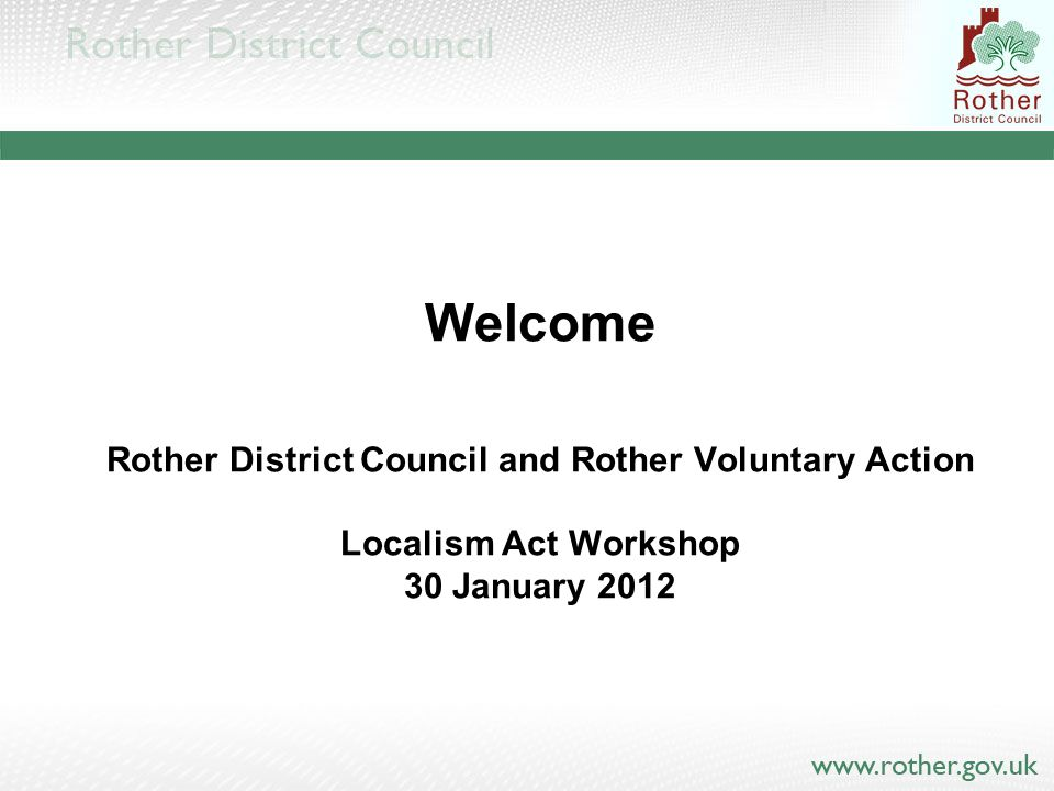 Welcome Rother District Council and Rother Voluntary Action Localism Act Workshop 30 January 2012