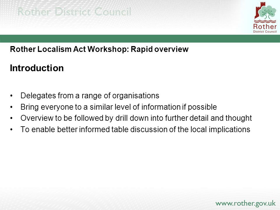 Rother Localism Act Workshop: Rapid overview Introduction Delegates from a range of organisations Bring everyone to a similar level of information if possible Overview to be followed by drill down into further detail and thought To enable better informed table discussion of the local implications
