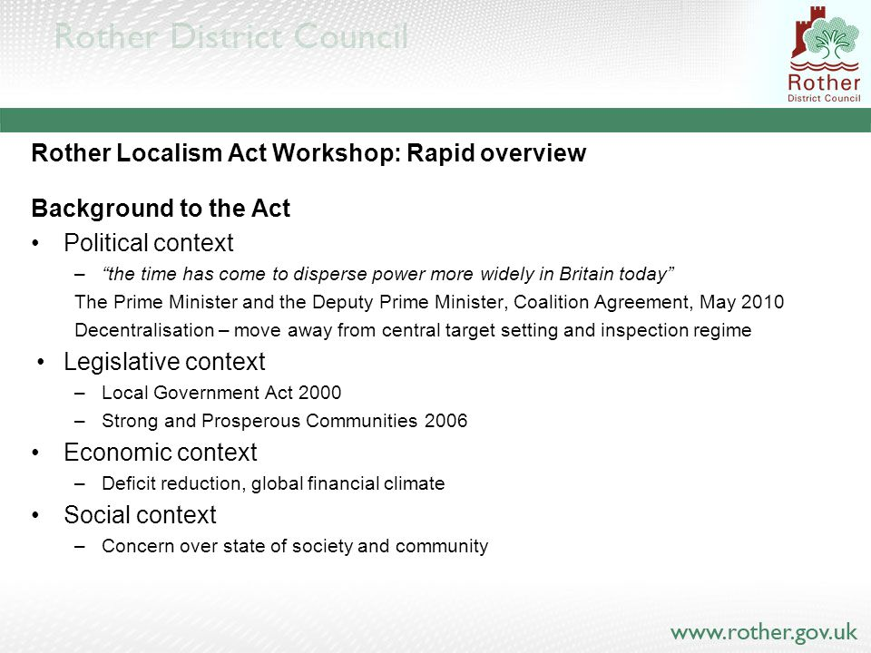 Rother Localism Act Workshop: Rapid overview Background to the Act Political context – the time has come to disperse power more widely in Britain today The Prime Minister and the Deputy Prime Minister, Coalition Agreement, May 2010 Decentralisation – move away from central target setting and inspection regime Legislative context –Local Government Act 2000 –Strong and Prosperous Communities 2006 Economic context –Deficit reduction, global financial climate Social context –Concern over state of society and community