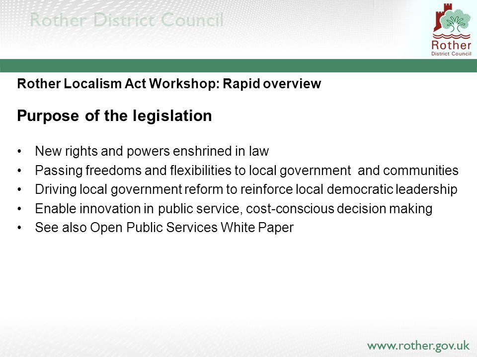 Rother Localism Act Workshop Passage of the Bill Localism Bill was published in December 2010 Some challenge in the Commons and Lords Some significant amendments Enacted 15 November 2011 Regulation and orders expected through Secretary of State for Communities and Local Government before 1 April and ongoing