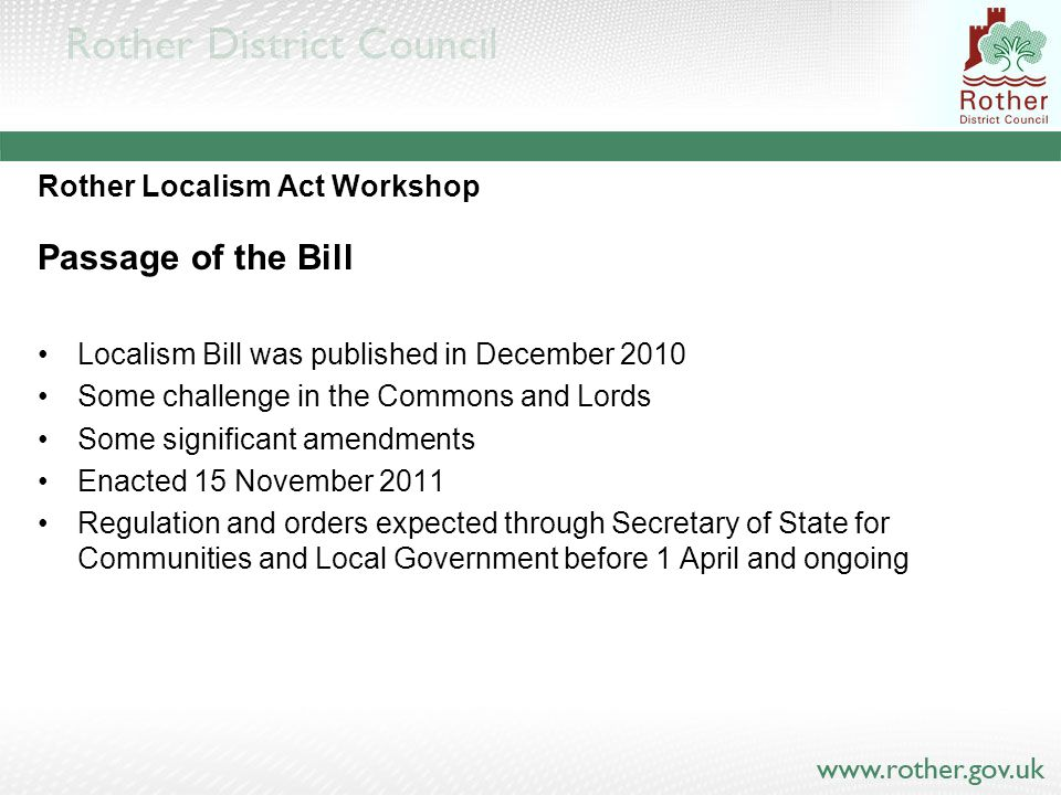 Rother Localism Act Workshop Passage of the Bill Localism Bill was published in December 2010 Some challenge in the Commons and Lords Some significant