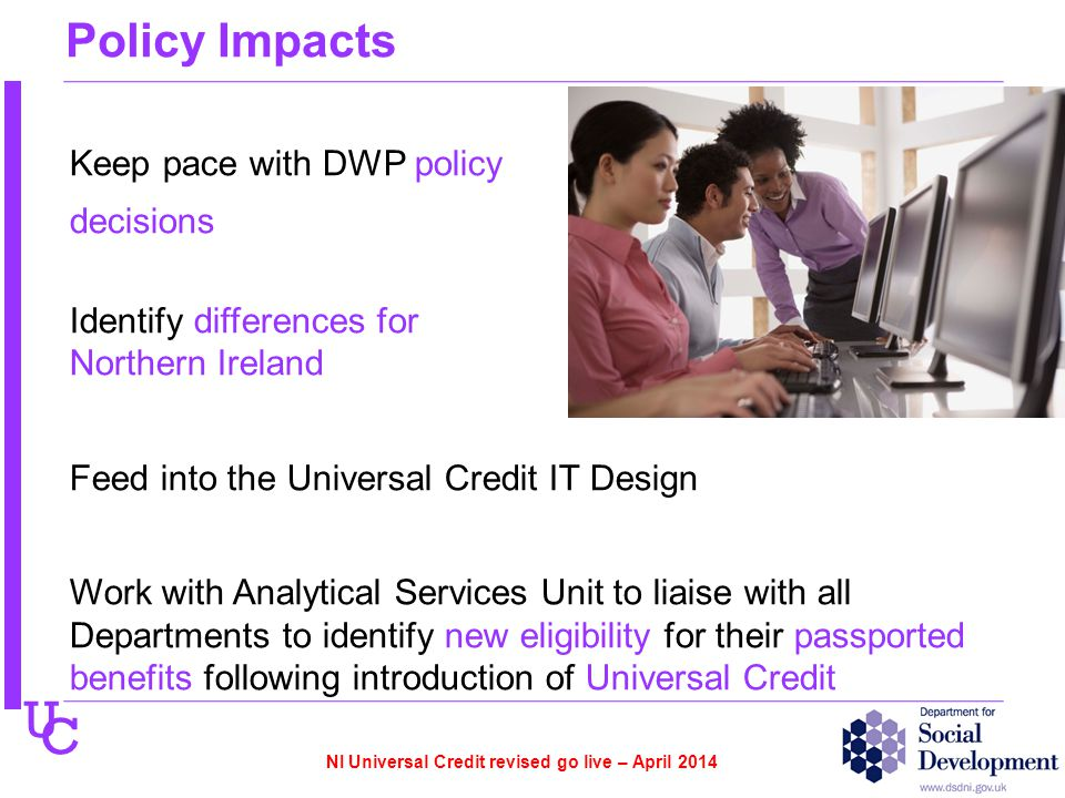 U C Policy Impacts Keep pace with DWP policy decisions Identify differences for Northern Ireland Feed into the Universal Credit IT Design Work with Analytical Services Unit to liaise with all Departments to identify new eligibility for their passported benefits following introduction of Universal Credit NI Universal Credit revised go live – April 2014