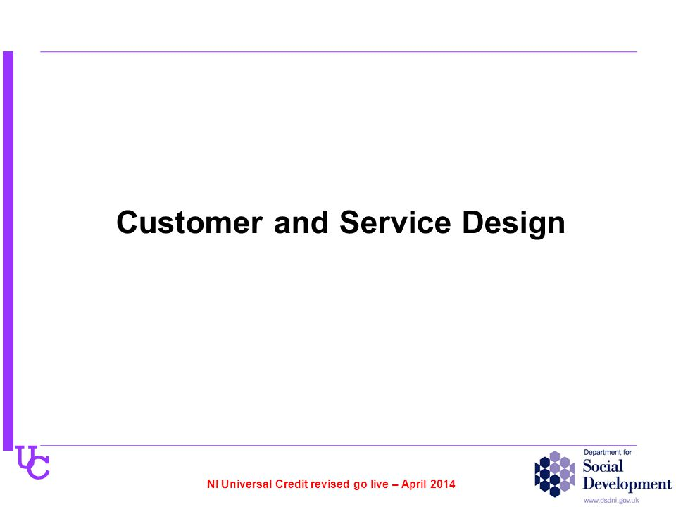 U C Customer and Service Design NI Universal Credit revised go live – April 2014