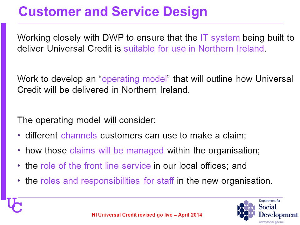 U C Customer and Service Design Working closely with DWP to ensure that the IT system being built to deliver Universal Credit is suitable for use in N