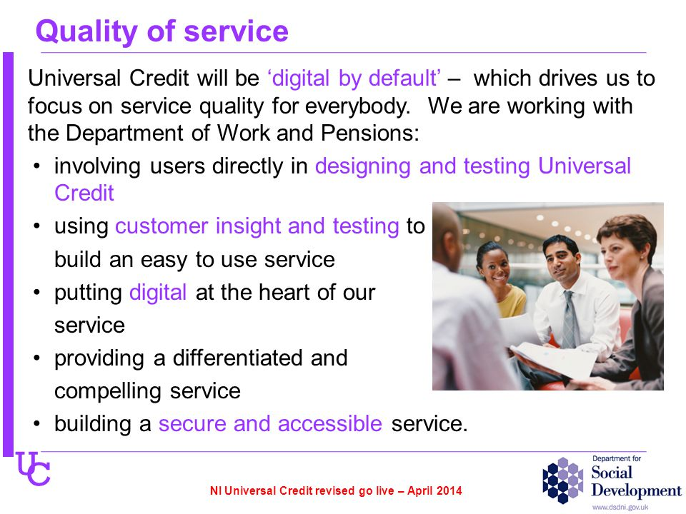 U C Quality of service Universal Credit will be 'digital by default' – which drives us to focus on service quality for everybody. We are working with