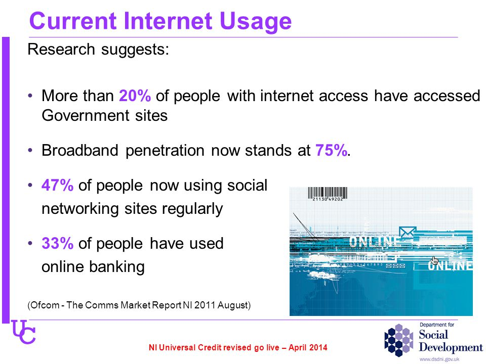 U C Current Internet Usage Research suggests: More than 20% of people with internet access have accessed Government sites Broadband penetration now stands at 75%.