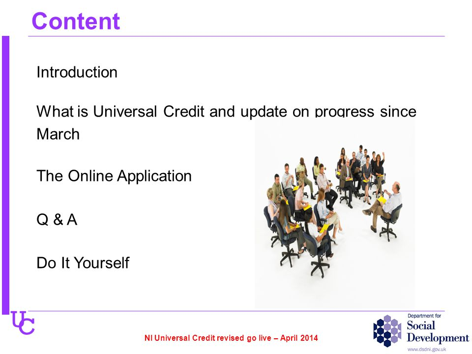 U C Content Introduction What is Universal Credit and update on progress since March The Online Application Q & A Do It Yourself NI Universal Credit revised go live – April 2014
