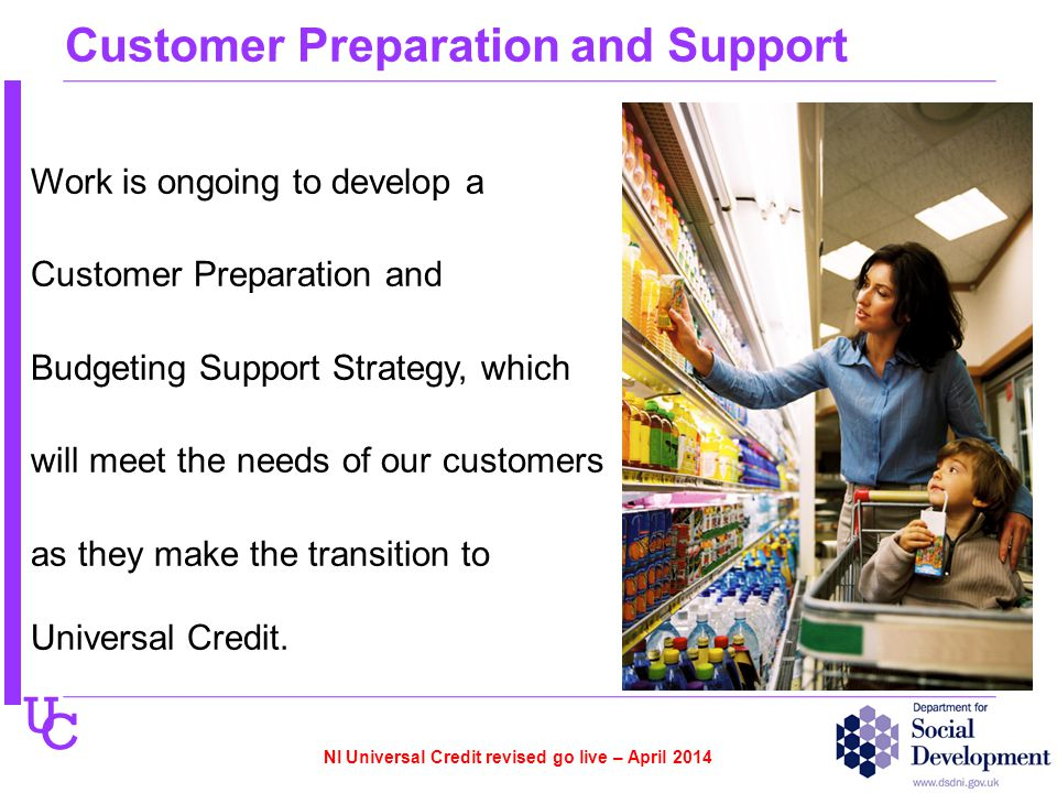U C Customer Preparation and Support Work is ongoing to develop a Customer Preparation and Budgeting Support Strategy, which will meet the needs of our customers as they make the transition to Universal Credit.