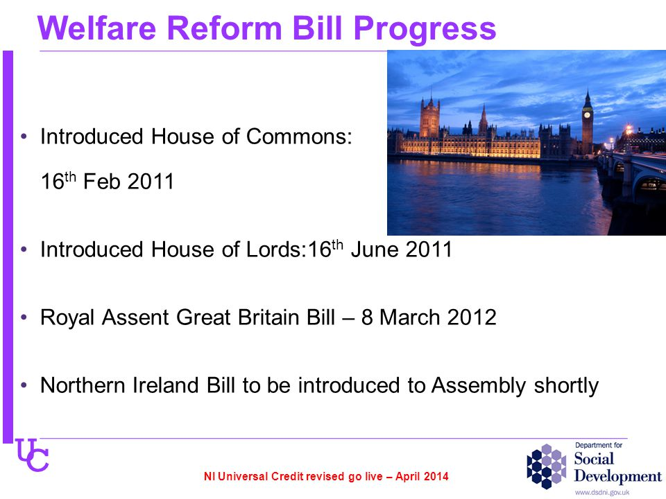 U C Welfare Reform Bill Progress Introduced House of Commons: 16 th Feb 2011 Introduced House of Lords:16 th June 2011 Royal Assent Great Britain Bill – 8 March 2012 Northern Ireland Bill to be introduced to Assembly shortly NI Universal Credit revised go live – April 2014
