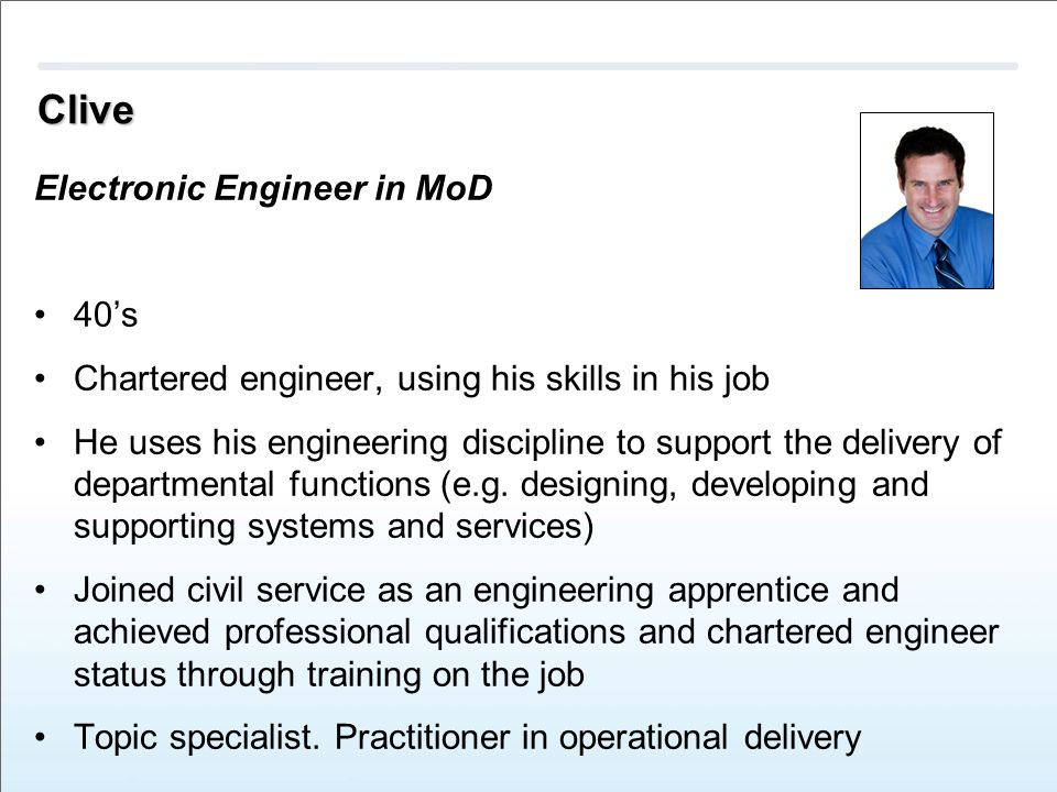 Clive Electronic Engineer in MoD 40's Chartered engineer, using his skills in his job He uses his engineering discipline to support the delivery of departmental functions (e.g.