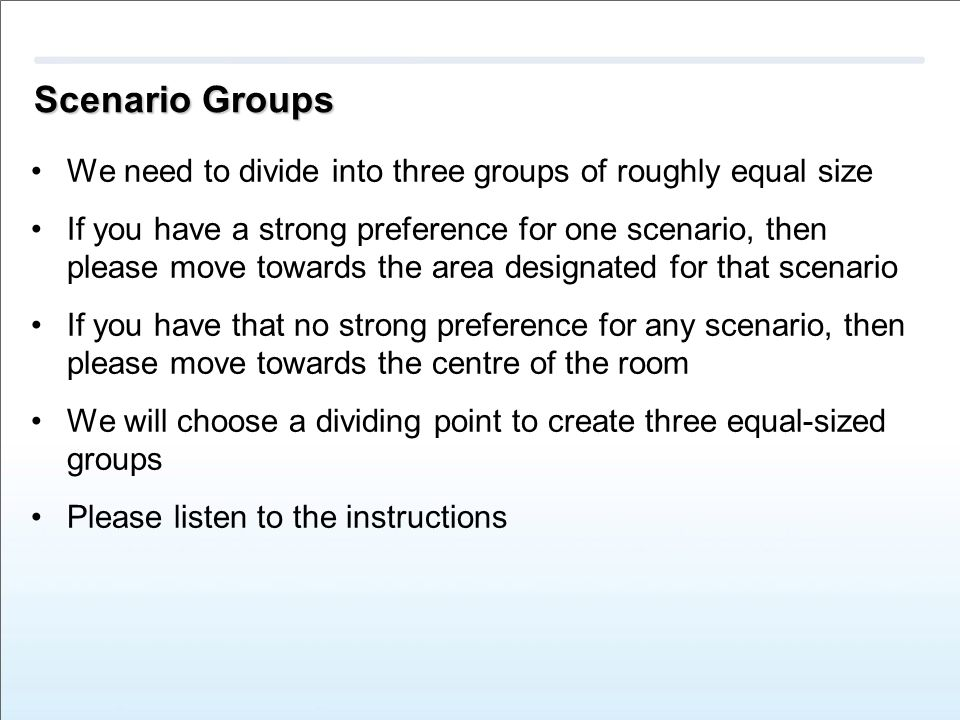 Scenario Groups We need to divide into three groups of roughly equal size If you have a strong preference for one scenario, then please move towards the area designated for that scenario If you have that no strong preference for any scenario, then please move towards the centre of the room We will choose a dividing point to create three equal-sized groups Please listen to the instructions