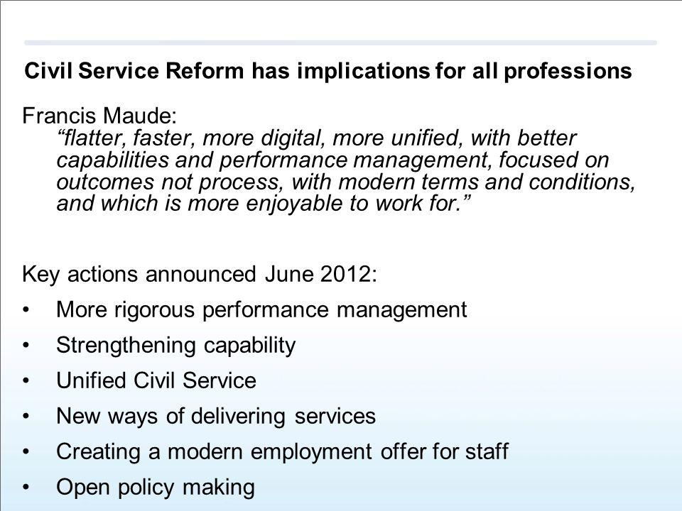 Civil Service Reform has implications for all professions Francis Maude: flatter, faster, more digital, more unified, with better capabilities and performance management, focused on outcomes not process, with modern terms and conditions, and which is more enjoyable to work for. Key actions announced June 2012: More rigorous performance management Strengthening capability Unified Civil Service New ways of delivering services Creating a modern employment offer for staff Open policy making