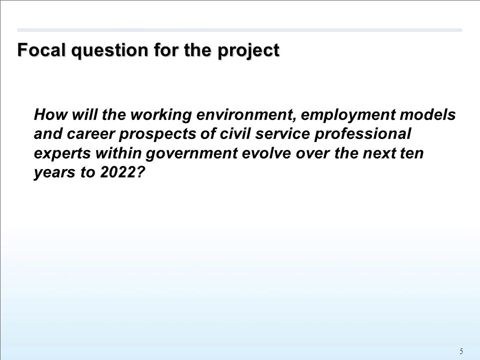 Focal question for the project How will the working environment, employment models and career prospects of civil service professional experts within government evolve over the next ten years to 2022.