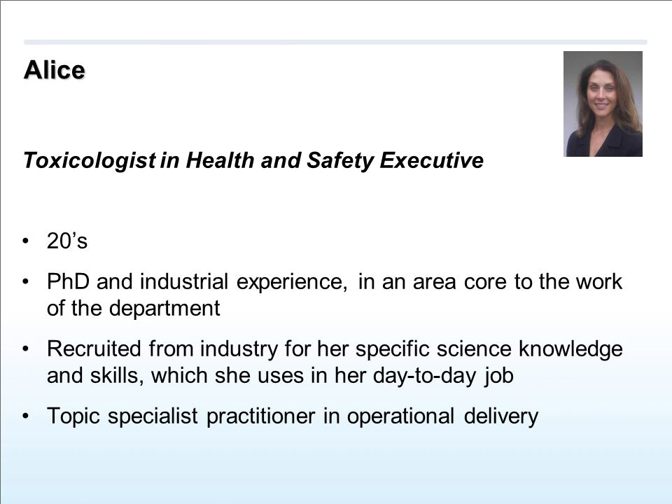 Alice Toxicologist in Health and Safety Executive 20's PhD and industrial experience, in an area core to the work of the department Recruited from industry for her specific science knowledge and skills, which she uses in her day-to-day job Topic specialist practitioner in operational delivery