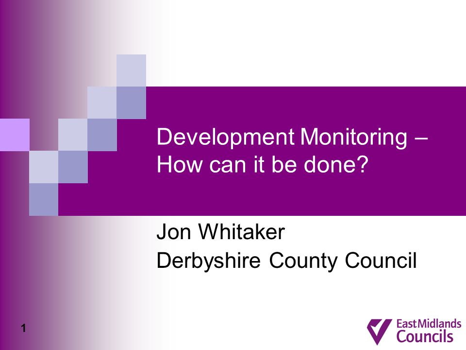 Development Monitoring – How can it be done Jon Whitaker Derbyshire County Council 1