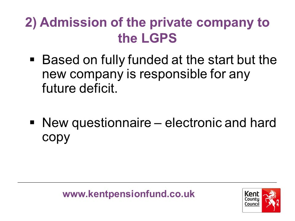 www.kentpensionfund.co.uk 2) Admission of the private company to the LGPS  Pension regulations re Question 4  Answer any queries from the Questionnaire by email, not by completing a new Questionnaire.