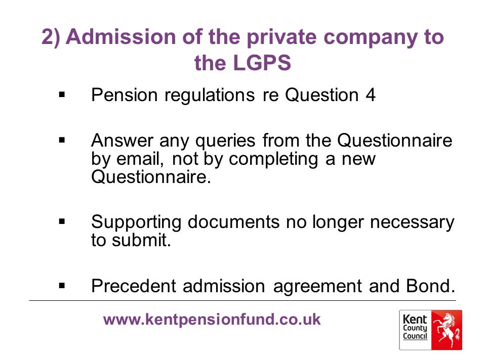 www.kentpensionfund.co.uk 2) Admission of the private company to the LGPS  Pension regulations re Question 4  Answer any queries from the Questionna