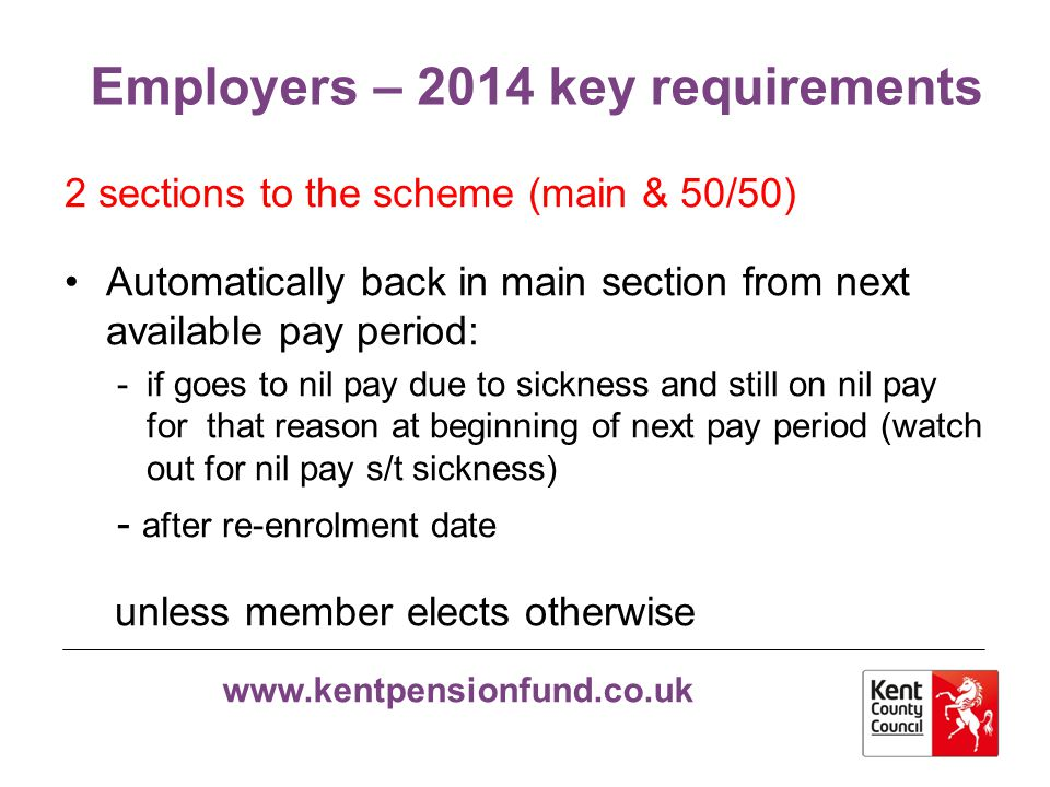 www.kentpensionfund.co.uk Employers – 2014 key requirements Pensionable Pay Same definition as now except that non-contractual overtime and additional hours are now pensionable Benefit accrues each Scheme year based on pensionable pay received* in that year (not pensionable pay due for the Scheme year) * See next slide re APP
