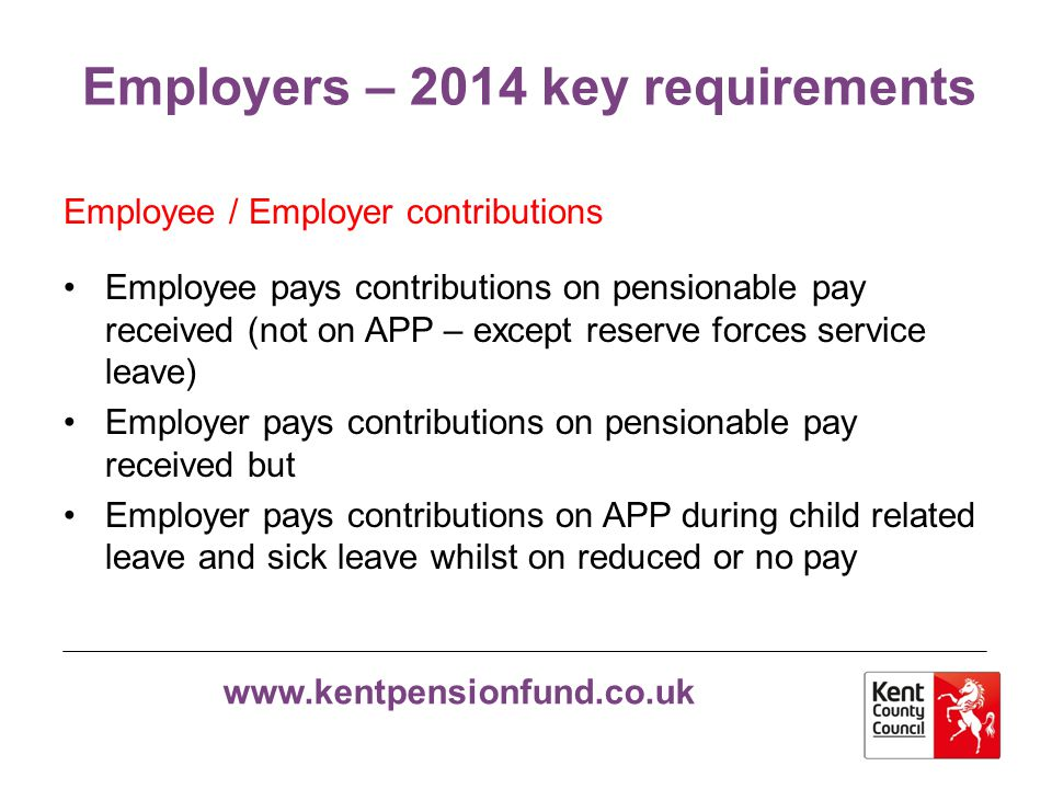 www.kentpensionfund.co.uk Employers – 2014 key requirements Buying extra pension Full and shared cost APC replaces...