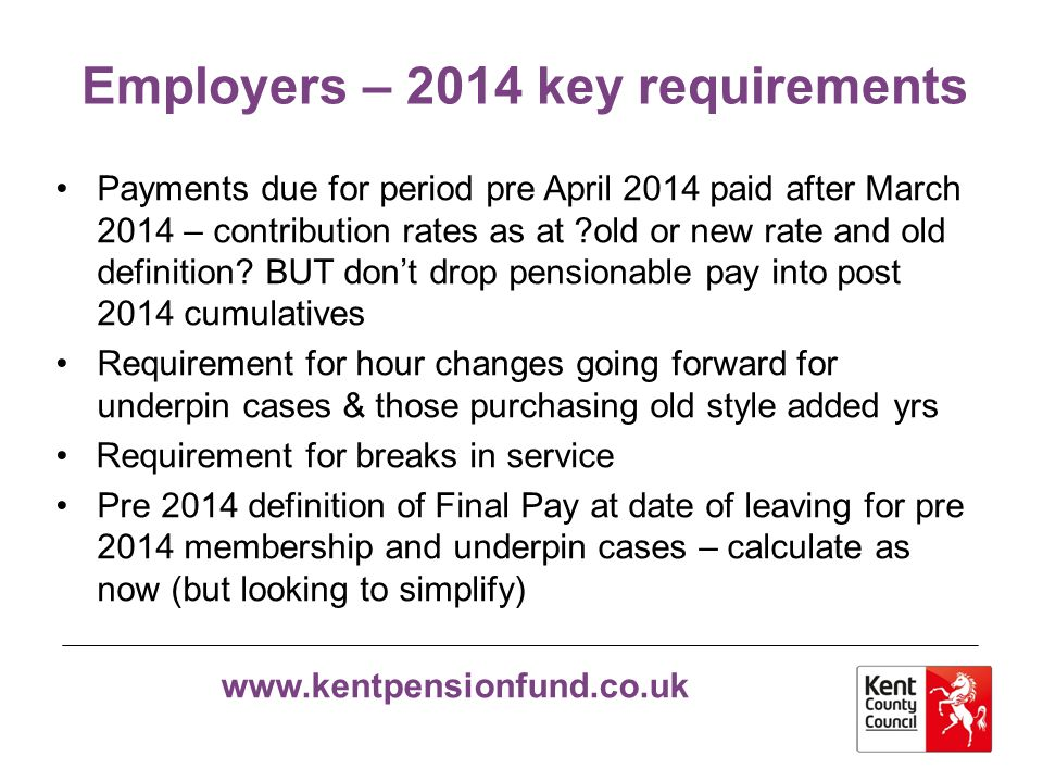 www.kentpensionfund.co.uk Employers – other consideration Pre 2014 definition of Final Pay at each Scheme year end for pre 2014 membership and underpin cases – employer to supply FTE.