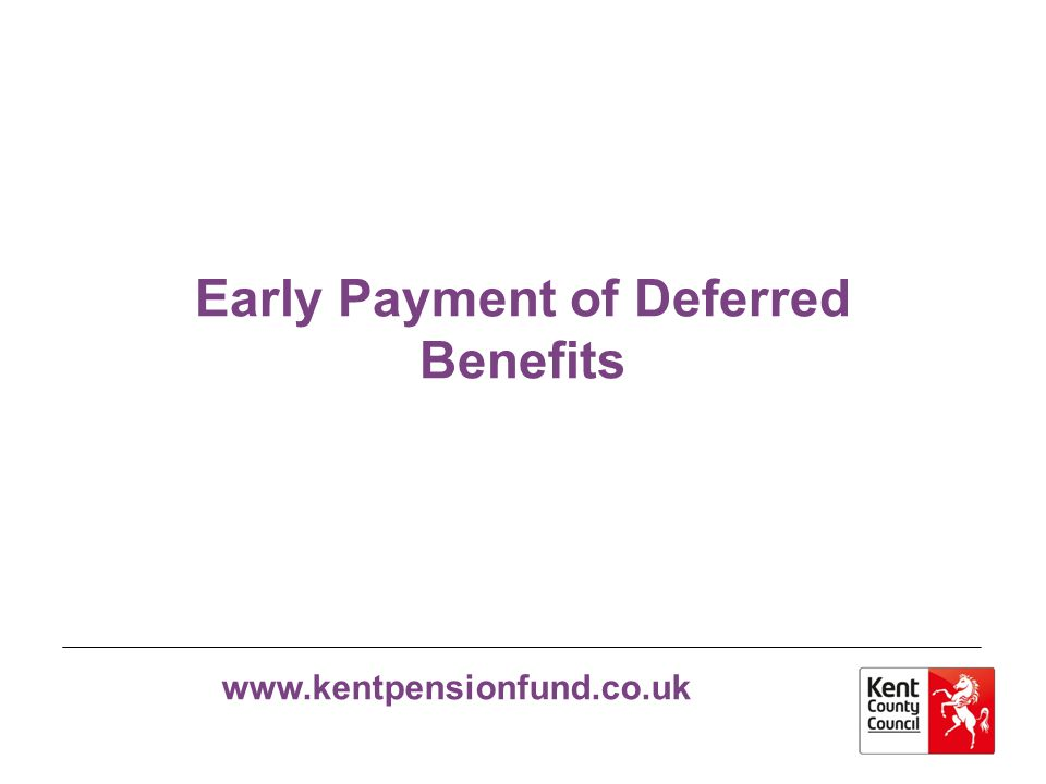 www.kentpensionfund.co.uk Early payment of Deferred Benefits When a member leaves the pension scheme and is not entitled to a refund or immediate payment of benefits they are awarded a Deferred Benefit The Pensions Section send a Deferred Benefit Statement each year to the member until either the benefit is transferred to another scheme or the benefit is in payment.