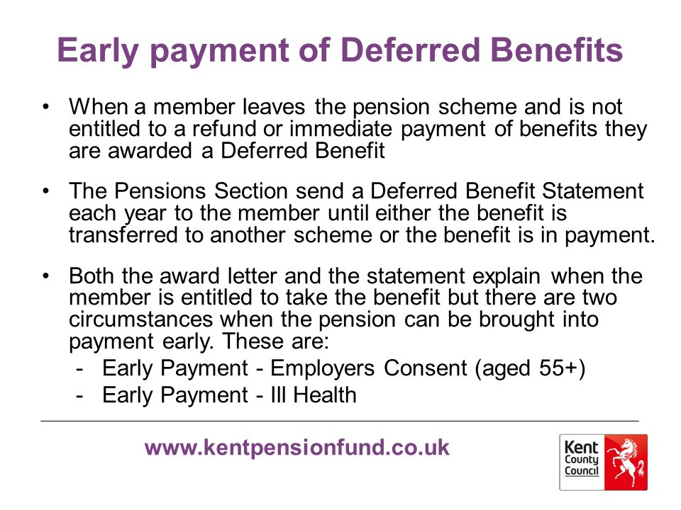 www.kentpensionfund.co.uk Early payment of Deferred Benefits The process has changed to bring it in line with that for other benefits Former members continue to request early payment in writing to the Pensions Section The request continues to be forwarded to the Employer for a decision In the letter to the Employer there is less information regarding the decision making but there is a link to more information on our website The actual decision making process for the Employer has not changed The next stage of the process is the biggest change…