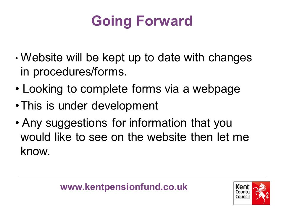 www.kentpensionfund.co.uk Going Forward Website will be kept up to date with changes in procedures/forms. Looking to complete forms via a webpage This