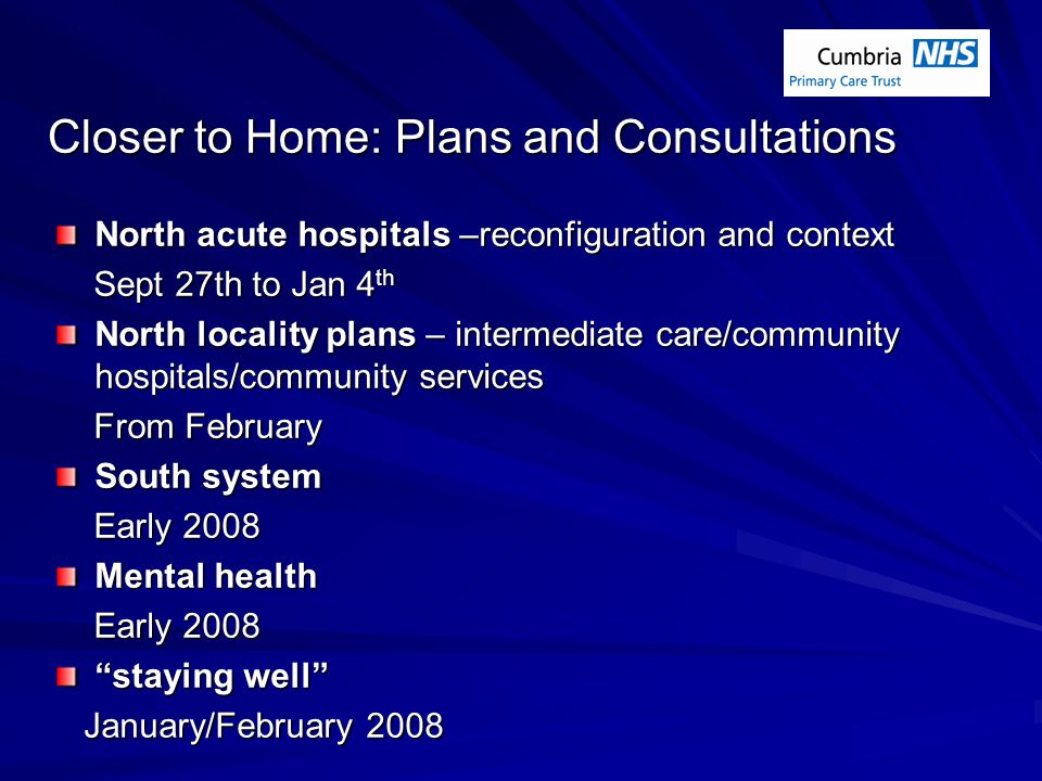 Closer to Home: Plans and Consultations North acute hospitals –reconfiguration and context Sept 27th to Jan 4 th Sept 27th to Jan 4 th North locality plans – intermediate care/community hospitals/community services From February From February South system Early 2008 Early 2008 Mental health Early 2008 Early 2008 staying well January/February 2008 January/February 2008