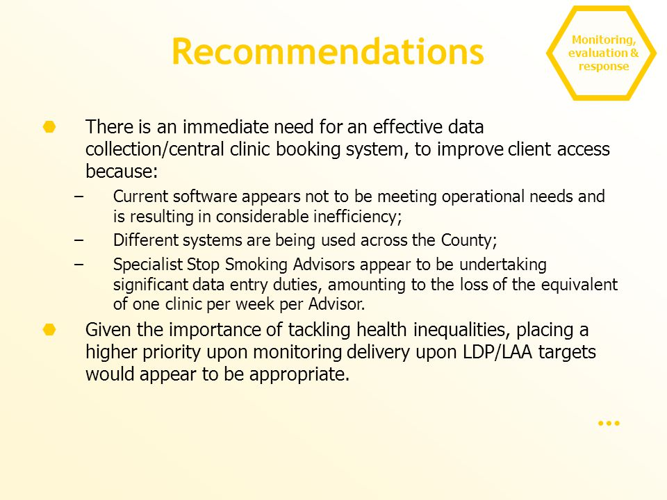 Monitoring, evaluation & response Recommendations  There is an immediate need for an effective data collection/central clinic booking system, to improve client access because: –Current software appears not to be meeting operational needs and is resulting in considerable inefficiency; –Different systems are being used across the County; –Specialist Stop Smoking Advisors appear to be undertaking significant data entry duties, amounting to the loss of the equivalent of one clinic per week per Advisor.