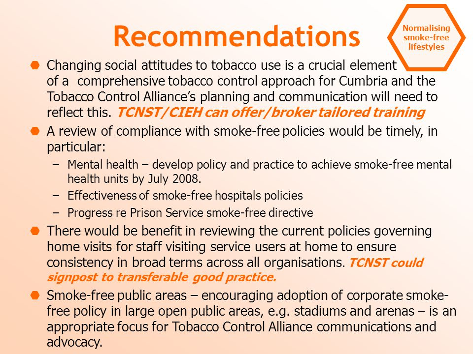 Normalising smoke-free lifestyles Recommendations  Changing social attitudes to tobacco use is a crucial element of a comprehensive tobacco control approach for Cumbria and the Tobacco Control Alliance's planning and communication will need to reflect this.