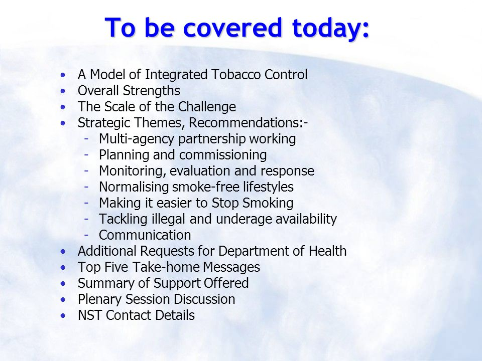 To be covered today: A Model of Integrated Tobacco Control Overall Strengths The Scale of the Challenge Strategic Themes, Recommendations:- -Multi-agency partnership working -Planning and commissioning -Monitoring, evaluation and response -Normalising smoke-free lifestyles -Making it easier to Stop Smoking -Tackling illegal and underage availability -Communication Additional Requests for Department of Health Top Five Take-home Messages Summary of Support Offered Plenary Session Discussion NST Contact Details