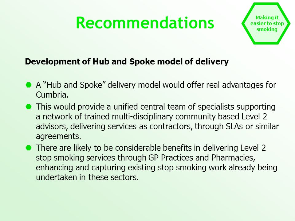 Making it easier to stop smoking Recommendations Development of Hub and Spoke model of delivery  A Hub and Spoke delivery model would offer real advantages for Cumbria.