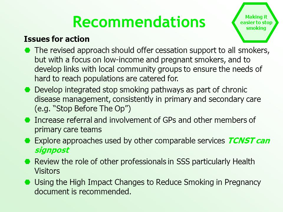 Making it easier to stop smoking Recommendations Issues for action  The revised approach should offer cessation support to all smokers, but with a focus on low-income and pregnant smokers, and to develop links with local community groups to ensure the needs of hard to reach populations are catered for.