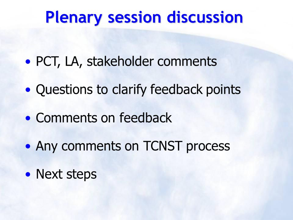 PCT, LA, stakeholder comments Questions to clarify feedback points Comments on feedback Any comments on TCNST process Next steps Plenary session discussion