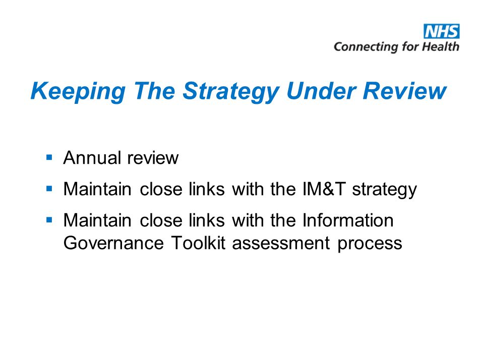 Keeping The Strategy Under Review  Annual review  Maintain close links with the IM&T strategy  Maintain close links with the Information Governance Toolkit assessment process